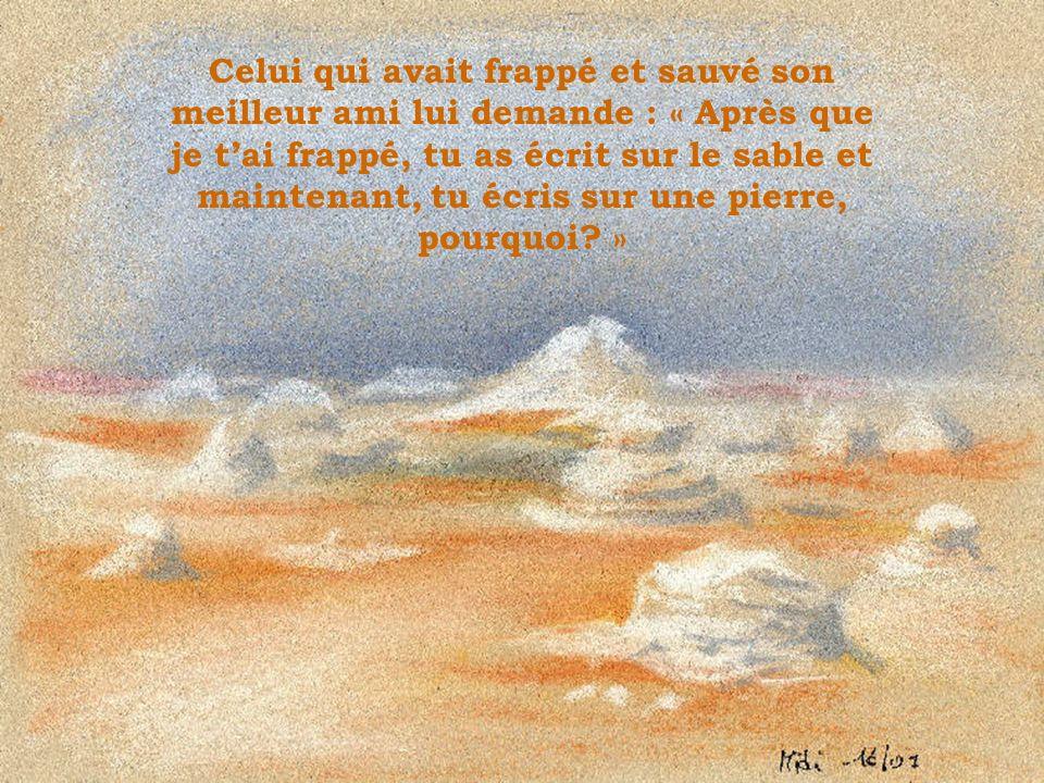 Son ami lui répond : « Lorsque quelquun te blesse, tu devrais lécrire sur le sable afin que le vent lefface de ta mémoire ; mais lorsque quelquun fait quelque chose de bon pour toi, tu dois lécrire sur la pierre afin que le vent ne lefface jamais.