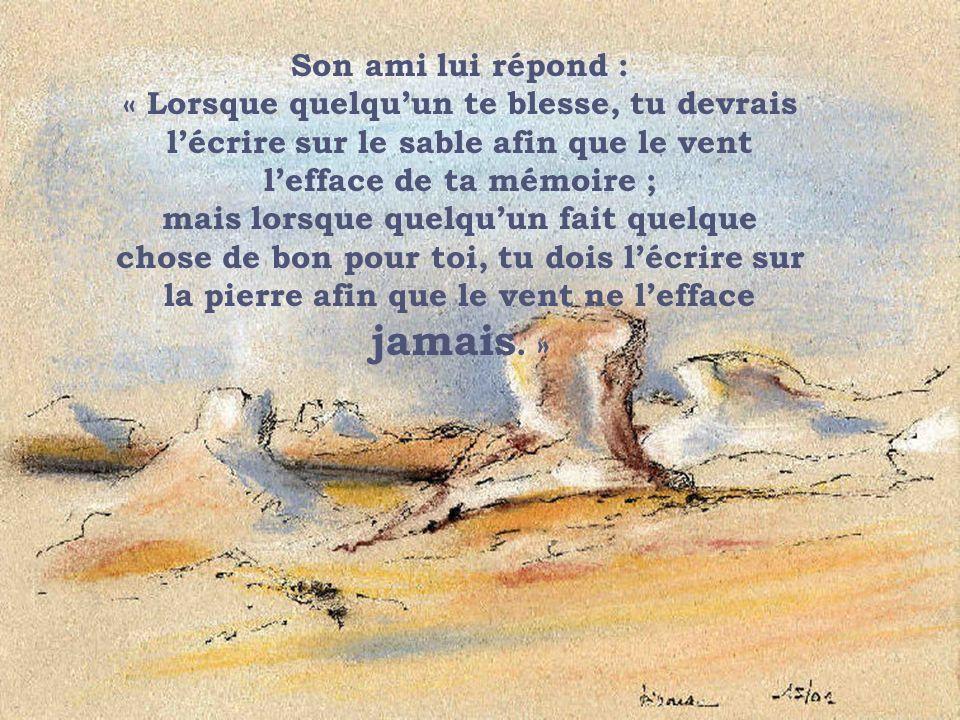 Son ami lui répond : « Lorsque quelquun te blesse, tu devrais lécrire sur le sable afin que le vent lefface de ta mémoire ; mais lorsque quelquun fait