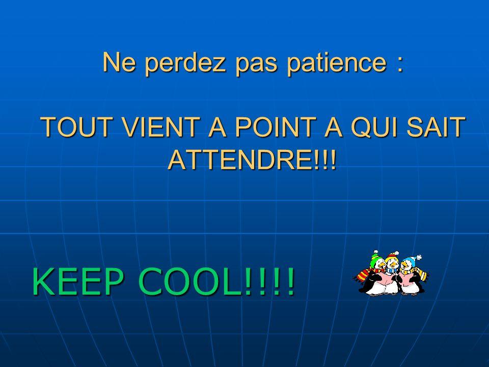 Ne perdez pas patience : TOUT VIENT A POINT A QUI SAIT ATTENDRE!!! KEEP COOL!!!!