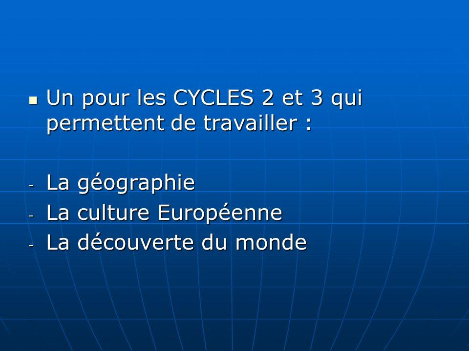 Un pour les CYCLES 2 et 3 qui permettent de travailler : Un pour les CYCLES 2 et 3 qui permettent de travailler : - La géographie - La culture Européenne - La découverte du monde