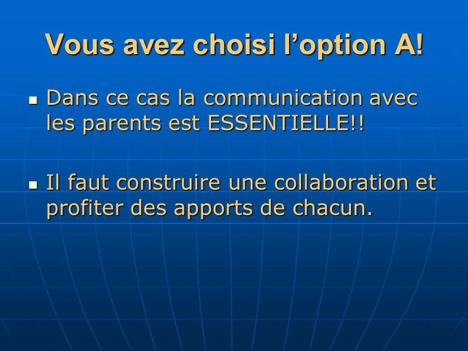 Vous avez choisi loption A. Dans ce cas la communication avec les parents est ESSENTIELLE!.