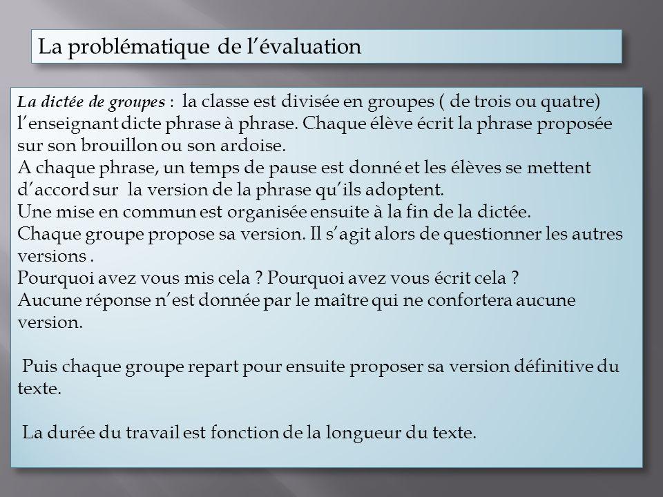 La problématique de lévaluation La dictée de groupes : la classe est divisée en groupes ( de trois ou quatre) lenseignant dicte phrase à phrase. Chaqu