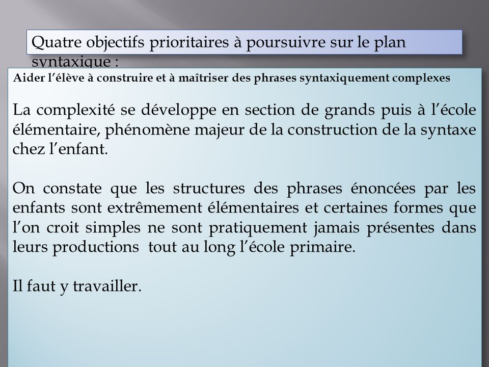 Quatre objectifs prioritaires à poursuivre sur le plan syntaxique : Aider lenfant à concentrer sa syntaxe, la rapprochant de la forme écrite aboutie, ce qui nest pas prioritaire en maternelle.