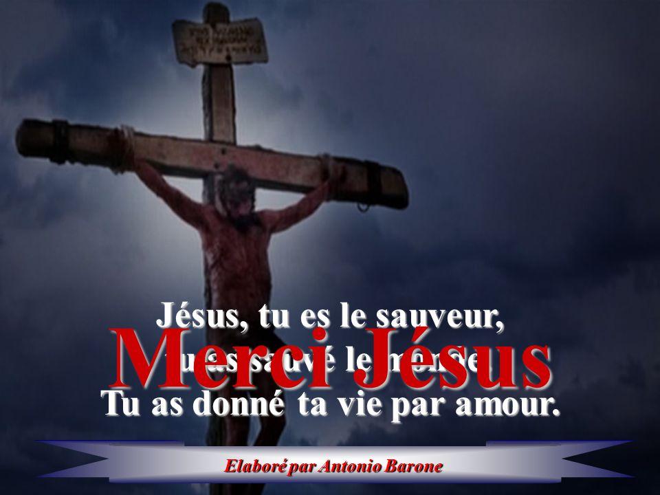 Jésus, tu es le sauveur, tu as sauvé le monde. tu as sauvé le monde. Tu as donné ta vie par amour. Merci Jésus Elaborépar Antonio Barone Elaboré par A