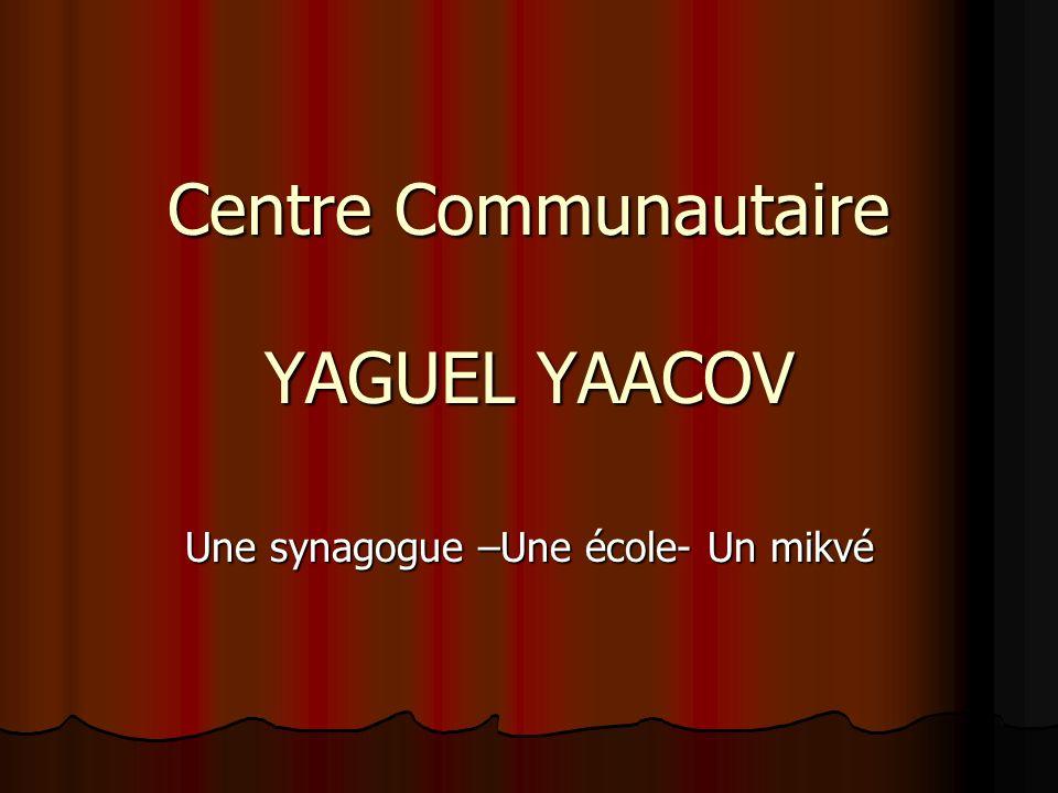 Centre Communautaire YAGUEL YAACOV Une synagogue –Une école- Un mikvé