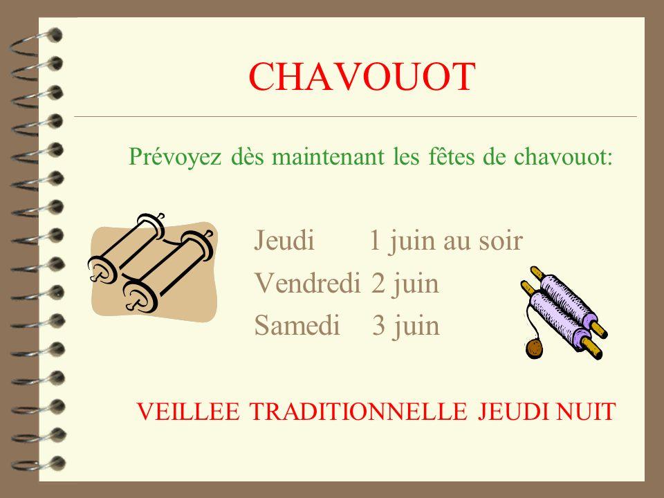 CHAVOUOT Prévoyez dès maintenant les fêtes de chavouot: Jeudi 1 juin au soir Vendredi 2 juin Samedi 3 juin VEILLEE TRADITIONNELLE JEUDI NUIT