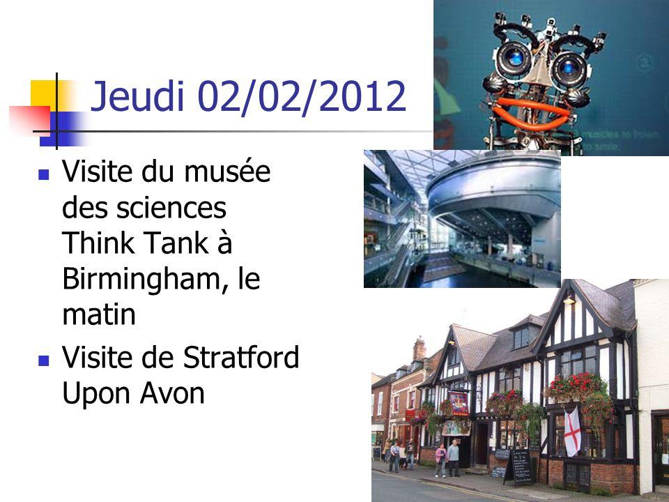 Jeudi 02/02/2012 Visite du musée des sciences Think Tank à Birmingham, le matin Visite de Stratford Upon Avon