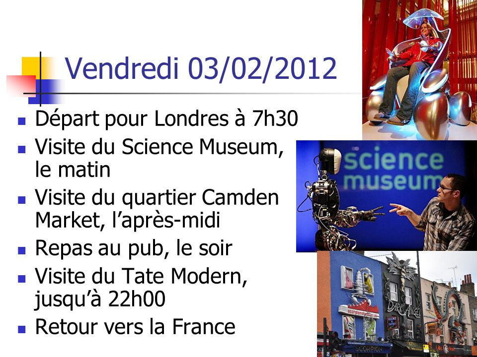 Vendredi 03/02/2012 Départ pour Londres à 7h30 Visite du Science Museum, le matin Visite du quartier Camden Market, laprès-midi Repas au pub, le soir