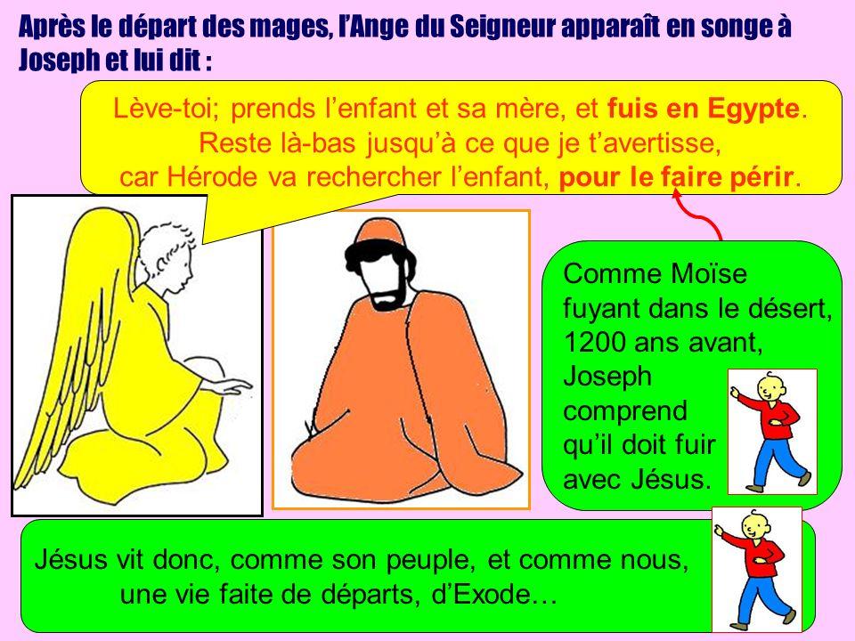 Après le départ des mages, lAnge du Seigneur apparaît en songe à Joseph et lui dit : Lève-toi; prends lenfant et sa mère, et fuis en Egypte. Reste là-