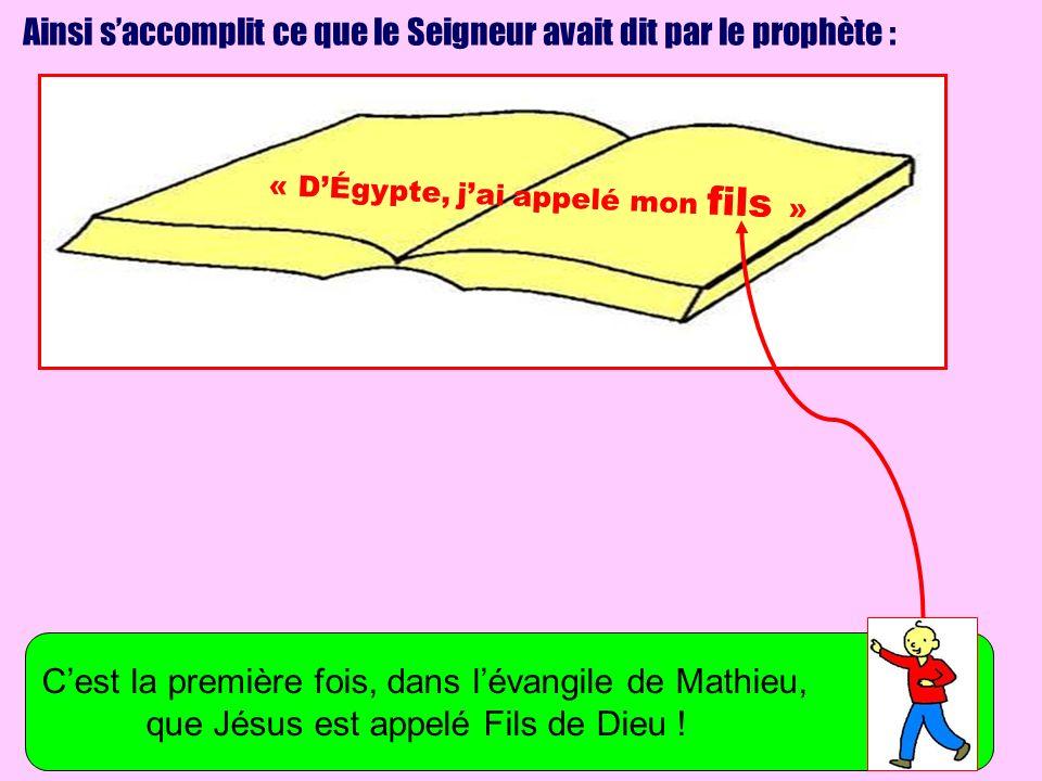 Ainsi saccomplit ce que le Seigneur avait dit par le prophète : « DÉgypte, jai appelé mon fils » Cest la première fois, dans lévangile de Mathieu, que