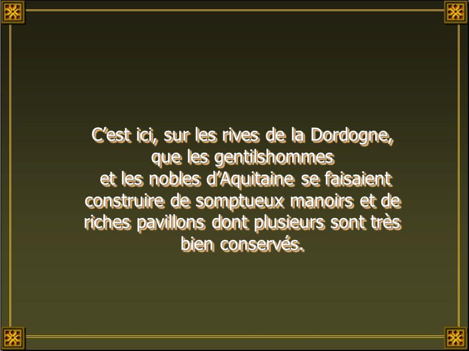 Cest ici, sur les rives de la Dordogne, que les gentilshommes et les nobles dAquitaine se faisaient construire de somptueux manoirs et de riches pavillons dont plusieurs sont très bien conservés.