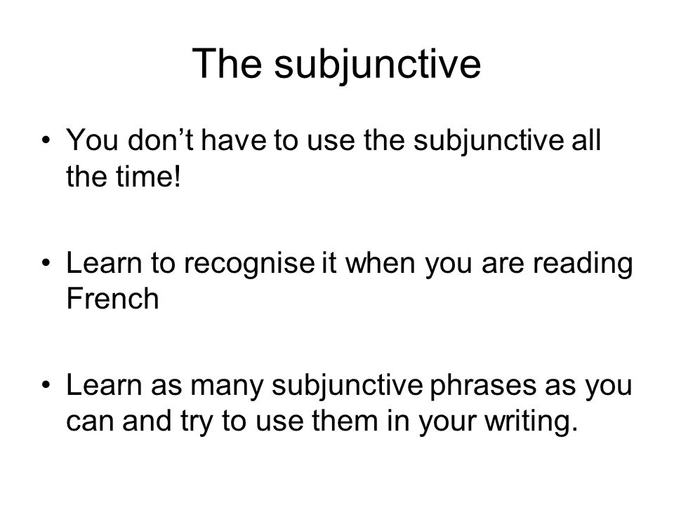 The subjunctive You dont have to use the subjunctive all the time! Learn to recognise it when you are reading French Learn as many subjunctive phrases