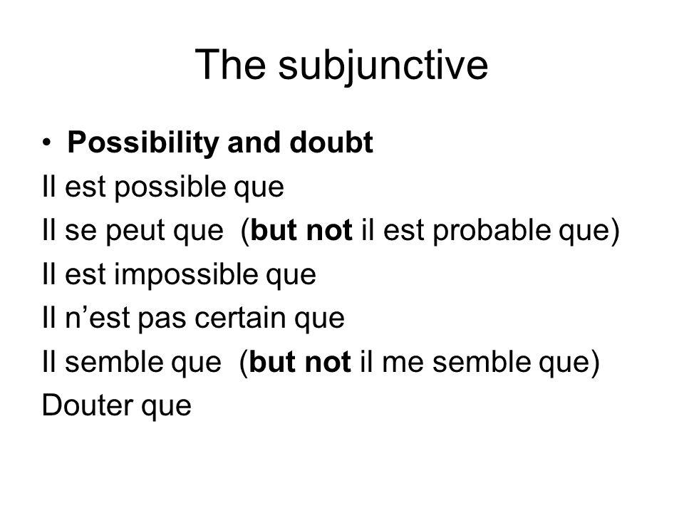 The subjunctive Possibility and doubt Il est possible que Il se peut que (but not il est probable que) Il est impossible que Il nest pas certain que I