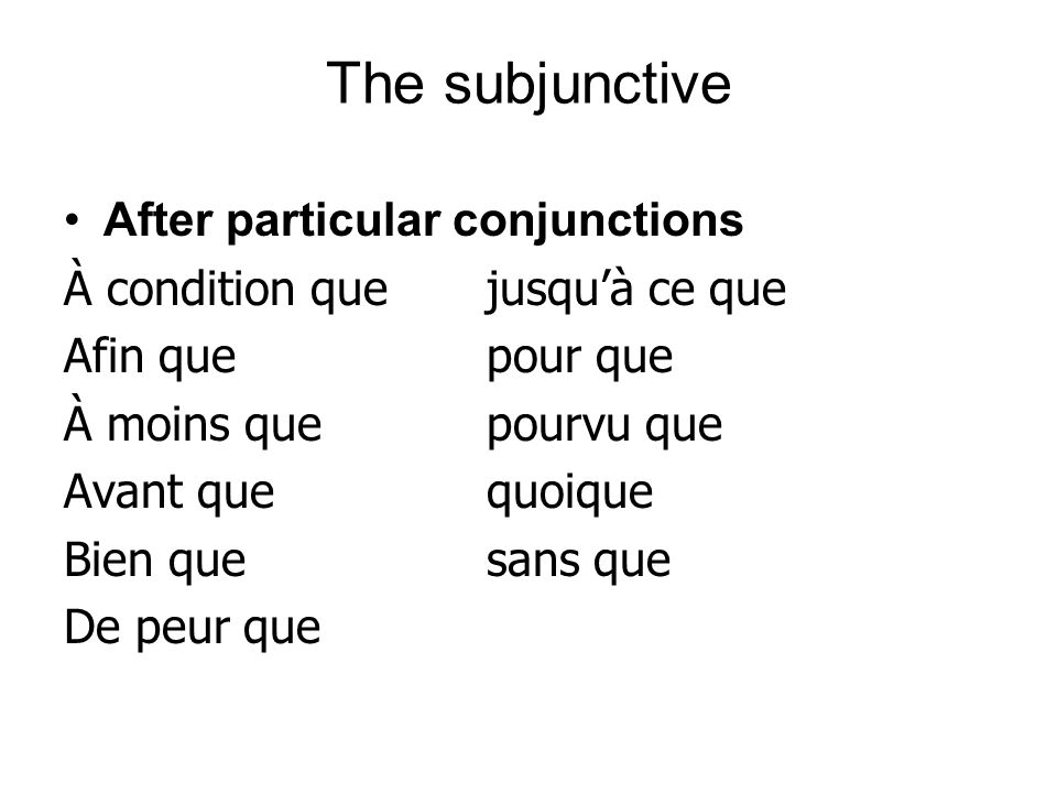 The subjunctive After particular conjunctions À condition quejusquà ce que Afin quepour que À moins quepourvu que Avant quequoique Bien quesans que De