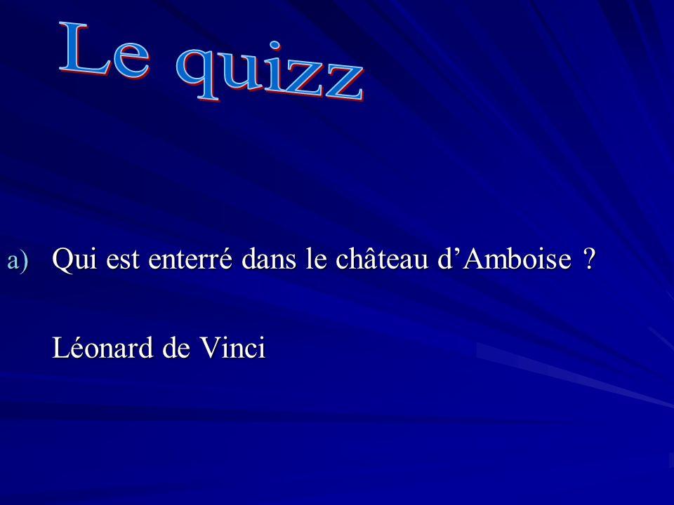 a) Qui est enterré dans le château dAmboise ? Léonard de Vinci