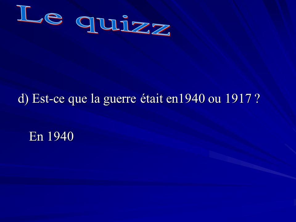 d) Est-ce que la guerre était en1940 ou 1917 ? En 1940