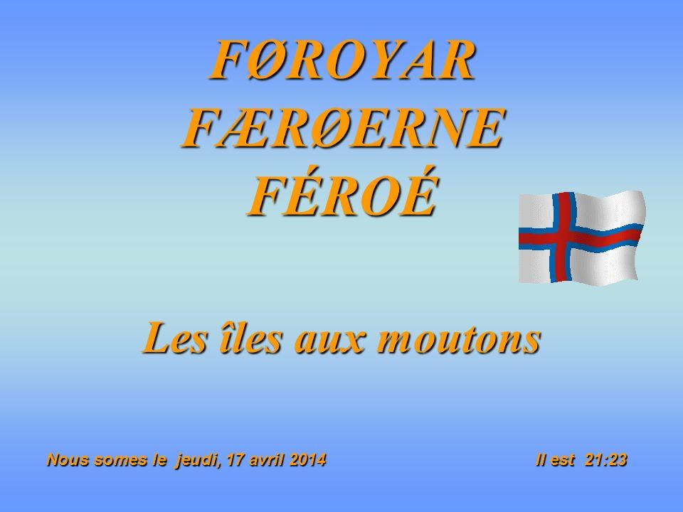 FØROYAR FÆRØERNE FÉROÉ Les îles aux moutons Nous somes le jeudi, 17 avril 2014jeudi, 17 avril 2014jeudi, 17 avril 2014jeudi, 17 avril 2014 Il est 21:25