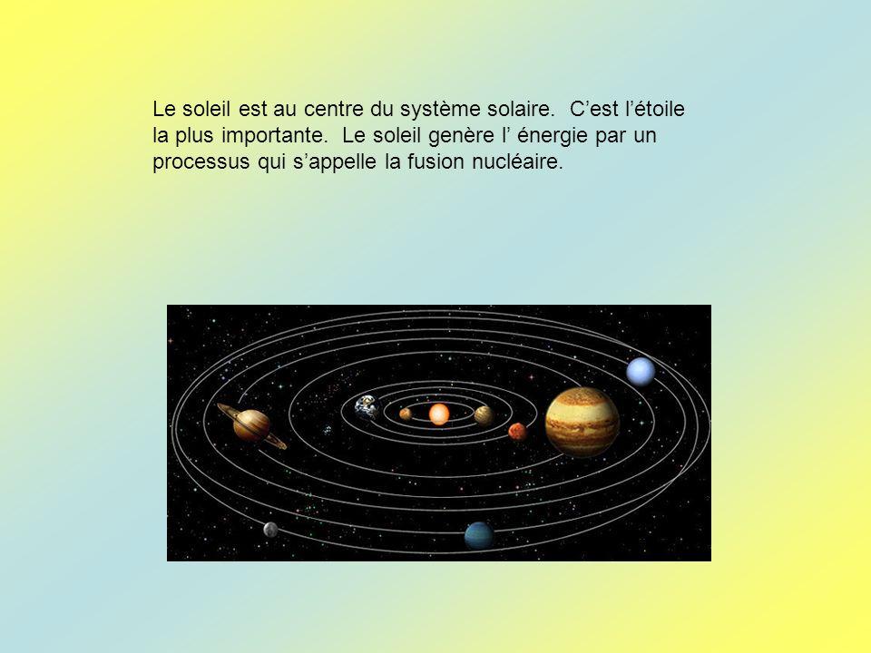 Le soleil est au centre du système solaire. Cest létoile la plus importante. Le soleil genère l énergie par un processus qui sappelle la fusion nucléa