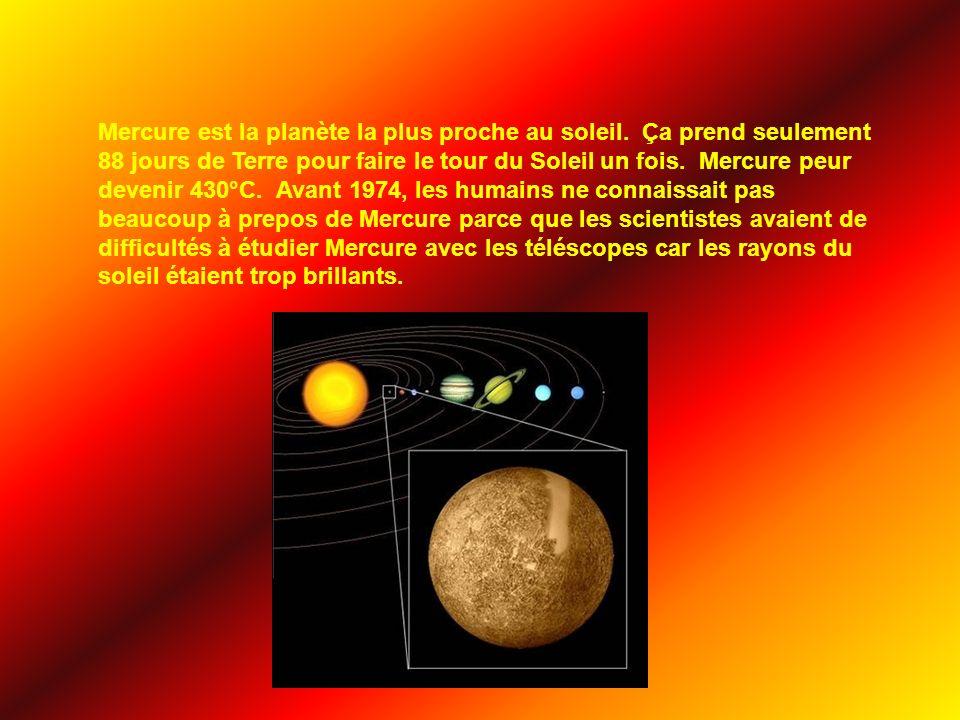 Mercure est la planète la plus proche au soleil. Ça prend seulement 88 jours de Terre pour faire le tour du Soleil un fois. Mercure peur devenir 430°C