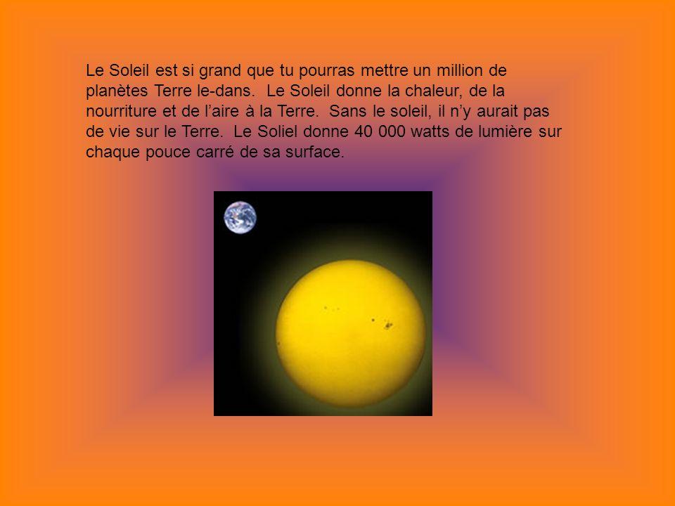 Le Soleil est si grand que tu pourras mettre un million de planètes Terre le-dans. Le Soleil donne la chaleur, de la nourriture et de laire à la Terre