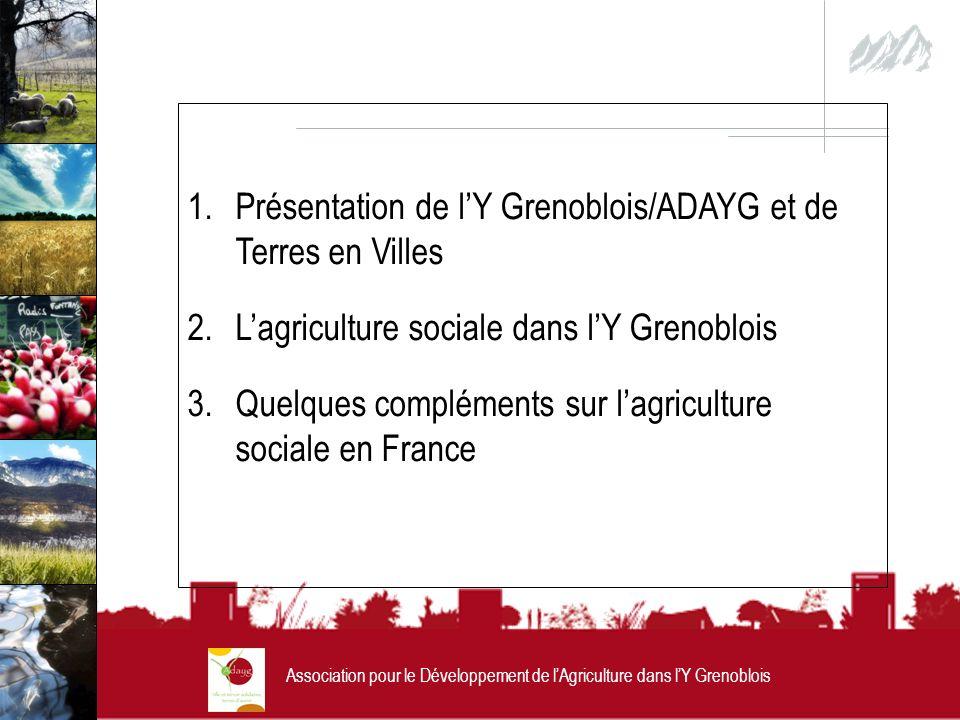 Association pour le Développement de lAgriculture dans lY Grenoblois 1.Présentation de lY Grenoblois/ADAYG et de Terres en Villes 2.Lagriculture sociale dans lY Grenoblois 3.Quelques compléments sur lagriculture sociale en France