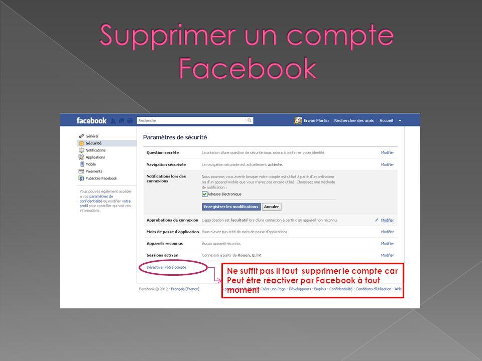 Ne suffit pas il faut supprimer le compte car Peut être réactiver par Facebook à tout moment