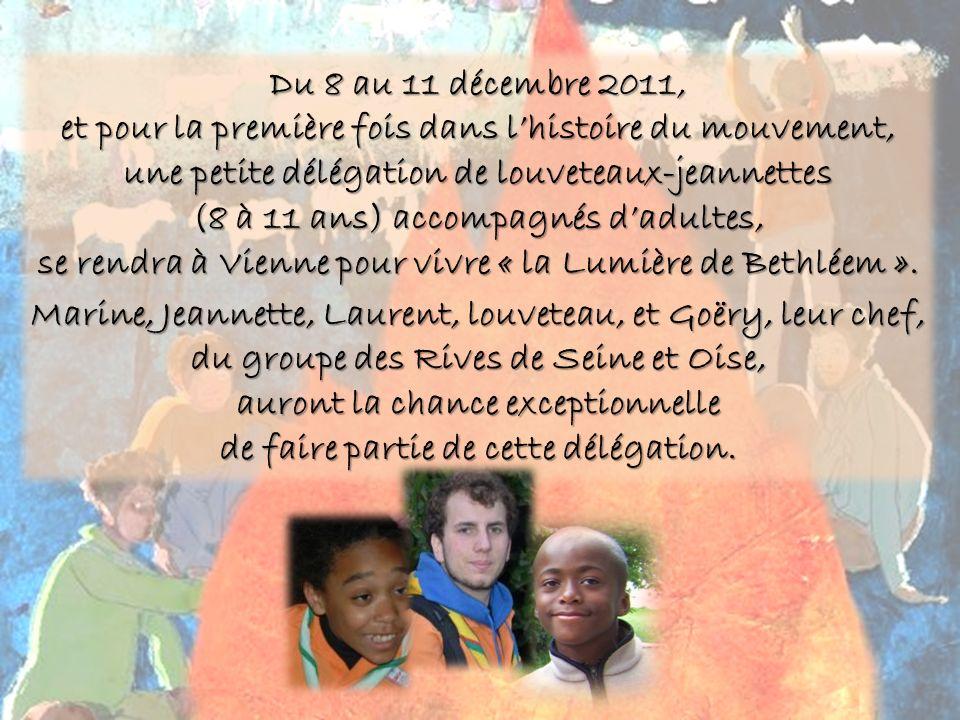Du 8 au 11 décembre 2011, et pour la première fois dans lhistoire du mouvement, une petite délégation de louveteaux-jeannettes (8 à 11 ans) accompagnés dadultes, se rendra à Vienne pour vivre « la Lumière de Bethléem ».