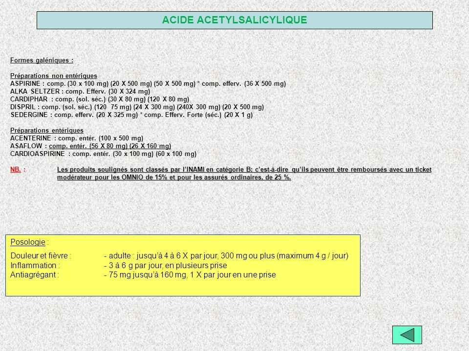 ACIDE ACETYLSALICYLIQUE Formes galéniques : Préparations non entériques ASPIRINE : comp. (30 x 100 mg) (20 X 500 mg) (50 X 500 mg) * comp. efferv. (36