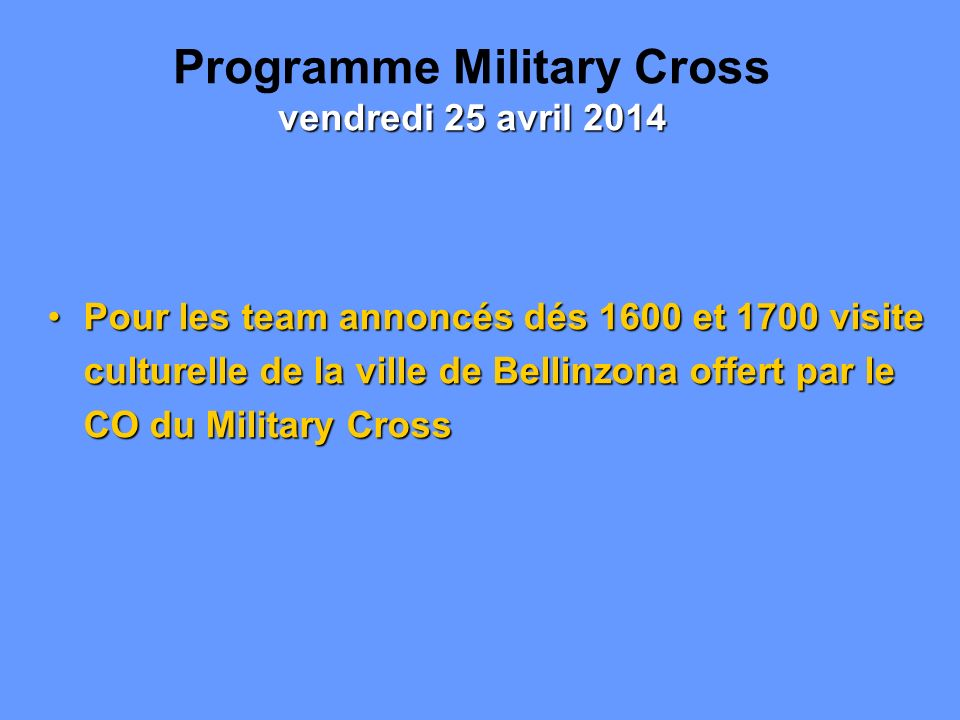 Pour les team annoncés dés 1600 et 1700 visite culturelle de la ville de Bellinzona offert par le CO du Military CrossPour les team annoncés dés 1600 et 1700 visite culturelle de la ville de Bellinzona offert par le CO du Military Cross vendredi 25 avril 2014 Programme Military Cross vendredi 25 avril 2014