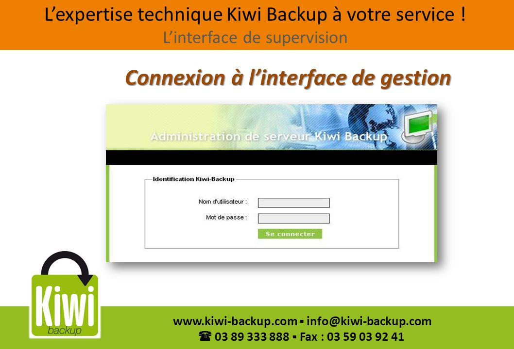 12 www.kiwi-backup.com info@kiwi-backup.com 03 89 333 888 Fax : 03 59 03 92 41 Connexion à linterface de gestion Lexpertise technique Kiwi Backup à vo