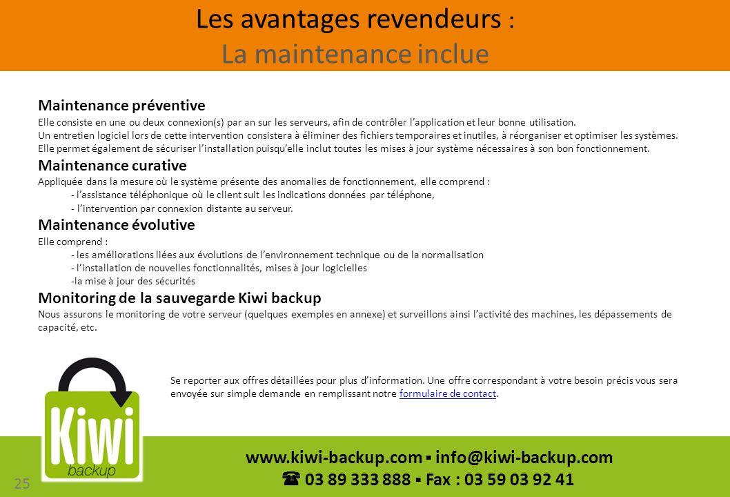 25 www.kiwi-backup.com info@kiwi-backup.com 03 89 333 888 Fax : 03 59 03 92 41 Les avantages revendeurs : La maintenance inclue Maintenance préventive