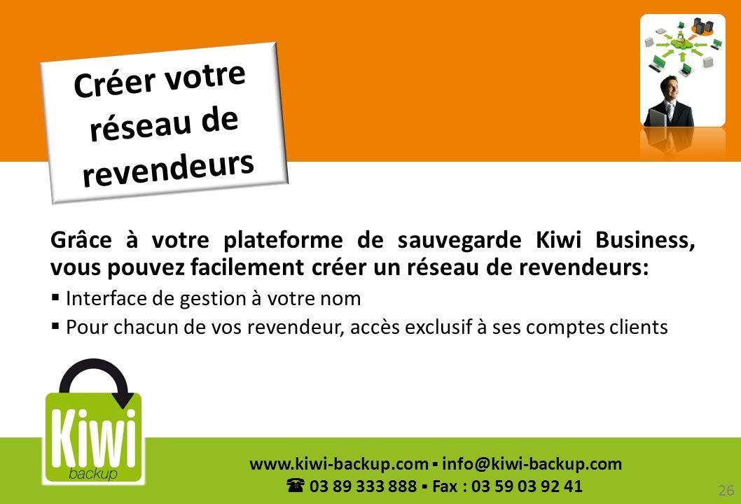 26 www.kiwi-backup.com info@kiwi-backup.com 03 89 333 888 Fax : 03 59 03 92 41 Créer votre réseau de revendeurs Grâce à votre plateforme de sauvegarde
