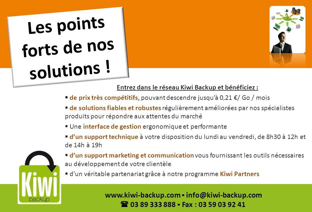 3 www.kiwi-backup.com info@kiwi-backup.com 03 89 333 888 Fax : 03 59 03 92 41 Les points forts de nos solutions ! Entrez dans le réseau Kiwi Backup et