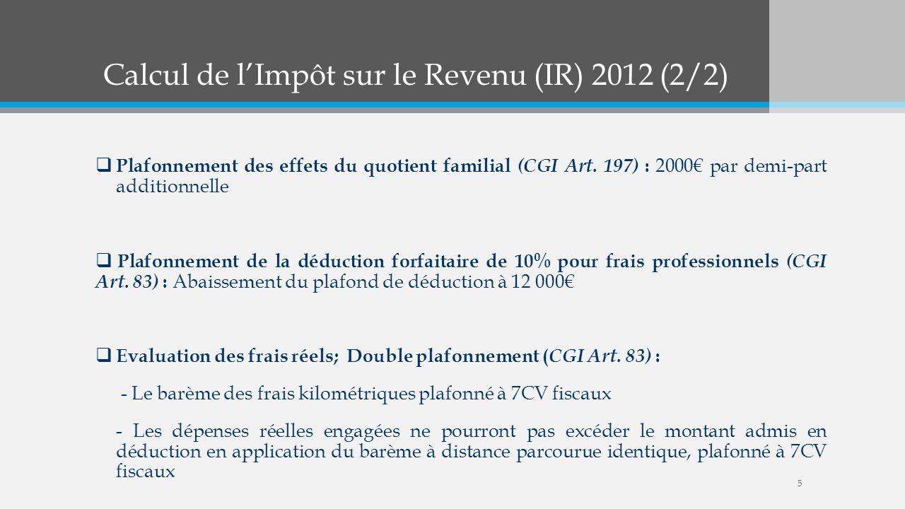 Calcul de lImpôt sur le Revenu (IR) 2012 (2/2) Plafonnement des effets du quotient familial (CGI Art. 197) : 2000 par demi-part additionnelle Plafonne