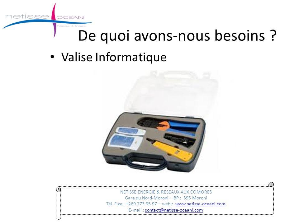 De quoi avons-nous besoins ? Valise Informatique NETISSE ENERGIE & RESEAUX AUX COMORES Gare du Nord-Moroni – BP : 395 Moroni Tél. Fixe : +269 773 95 9