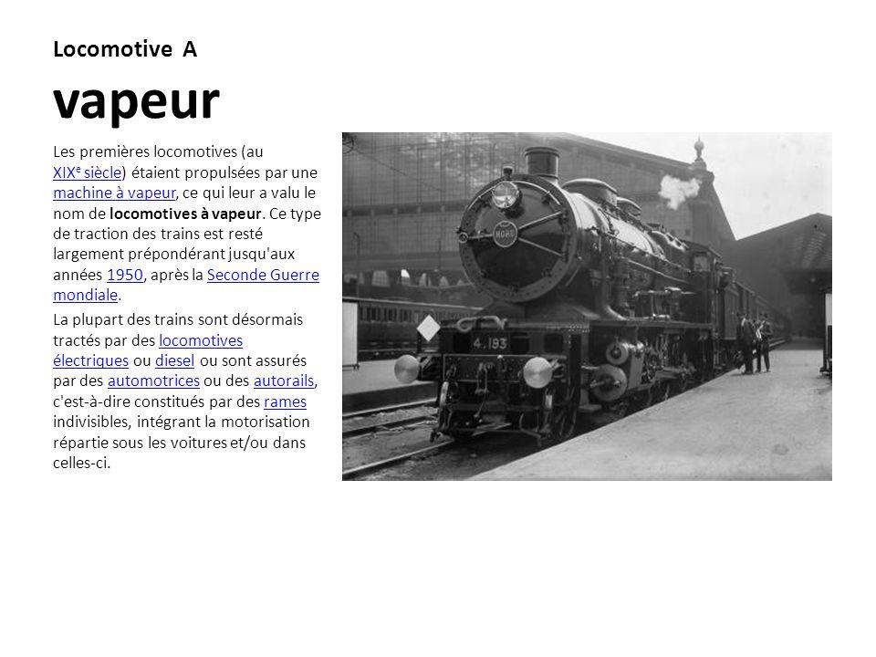 Locomotive A vapeur Les premières locomotives (au XIX e siècle) étaient propulsées par une machine à vapeur, ce qui leur a valu le nom de locomotives
