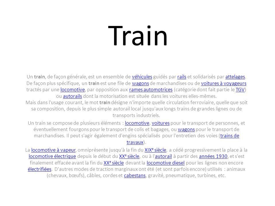 Train Un train, de façon générale, est un ensemble de véhicules guidés par rails et solidarisés par attelages. De façon plus spécifique, un train est