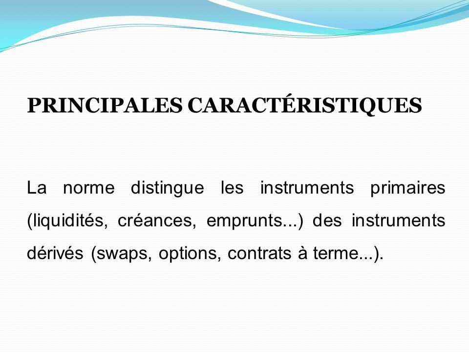 PRINCIPALES CARACTÉRISTIQUES La norme distingue les instruments primaires (liquidités, créances, emprunts...) des instruments dérivés (swaps, options,