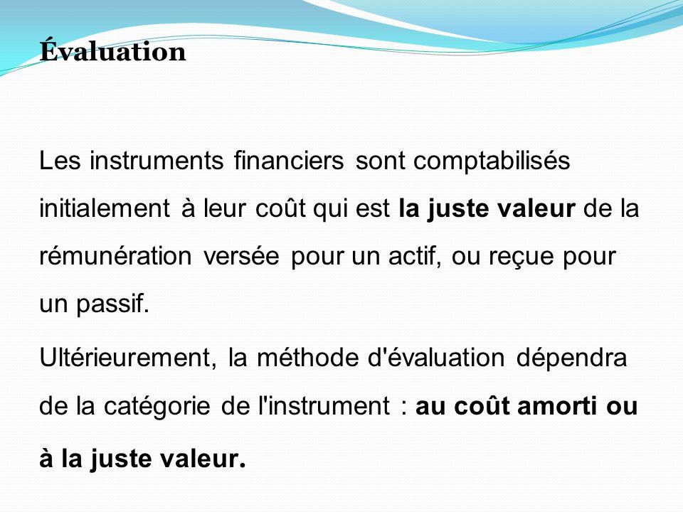 Évaluation Les instruments financiers sont comptabilisés initialement à leur coût qui est la juste valeur de la rémunération versée pour un actif, ou