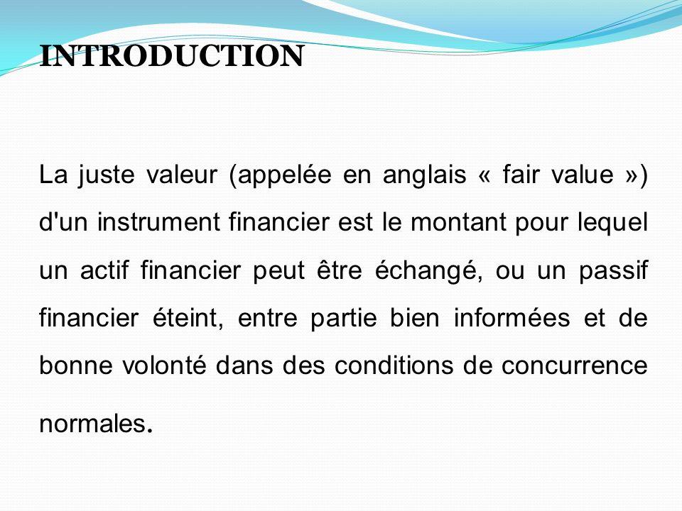 INTRODUCTION La juste valeur (appelée en anglais « fair value ») d'un instrument financier est le montant pour lequel un actif financier peut être éch