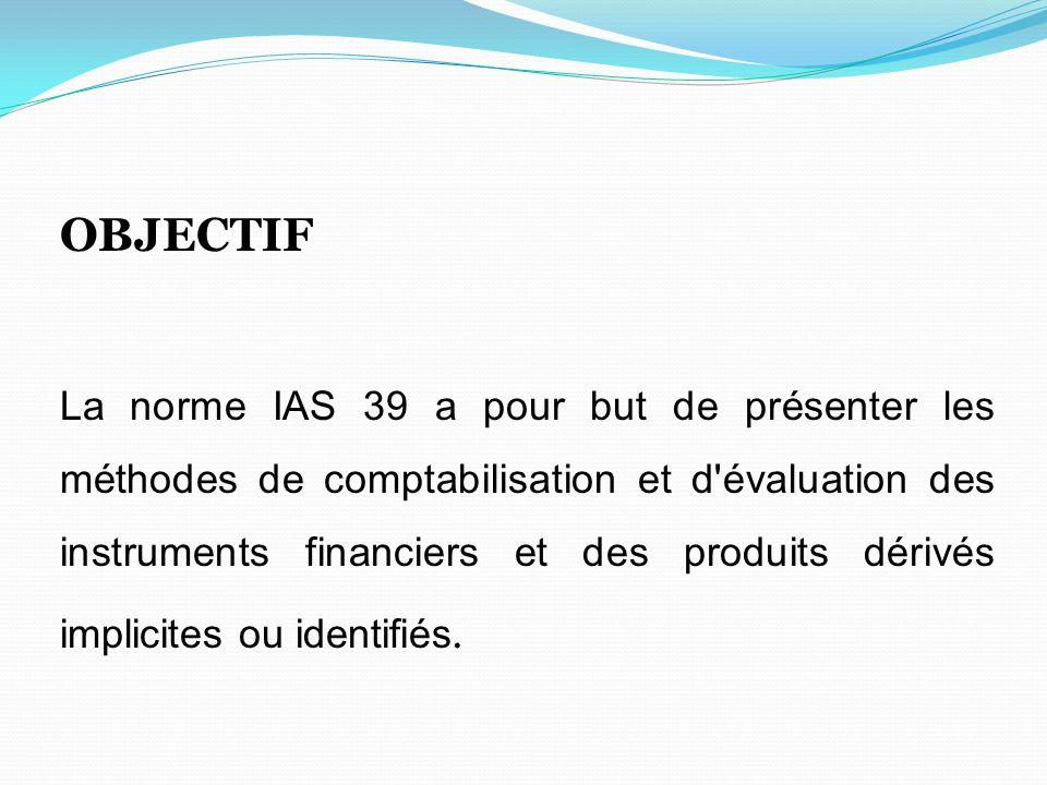 OBJECTIF La norme IAS 39 a pour but de présenter les méthodes de comptabilisation et d'évaluation des instruments financiers et des produits dérivés i