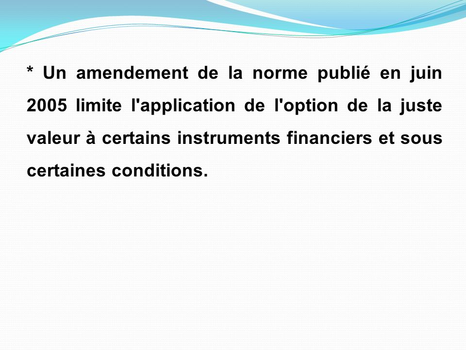 * Un amendement de la norme publié en juin 2005 limite l'application de l'option de la juste valeur à certains instruments financiers et sous certaine