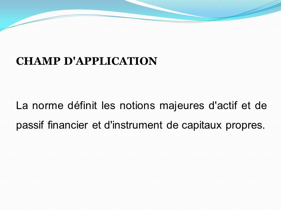CHAMP D'APPLICATION La norme définit les notions majeures d'actif et de passif financier et d'instrument de capitaux propres.