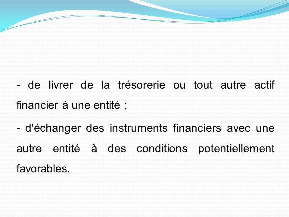- de livrer de la trésorerie ou tout autre actif financier à une entité ; - d'échanger des instruments financiers avec une autre entité à des conditio