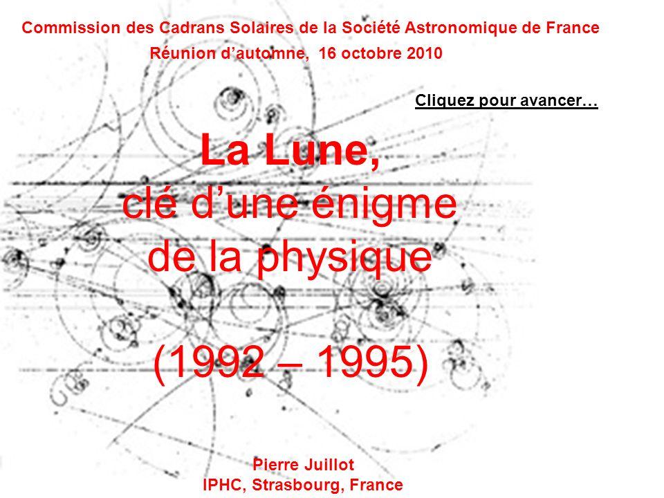 La Lune, clé dune énigme de la physique (1992 – 1995) Commission des Cadrans Solaires de la Société Astronomique de France Pierre Juillot IPHC, Strasbourg, France Réunion dautomne, 16 octobre 2010 Cliquez pour avancer…