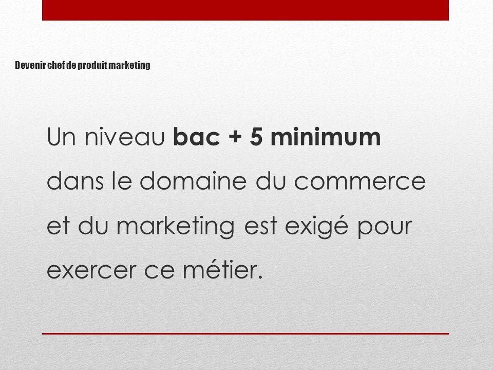 Devenir chef de produit marketing Un niveau bac + 5 minimum dans le domaine du commerce et du marketing est exigé pour exercer ce métier.