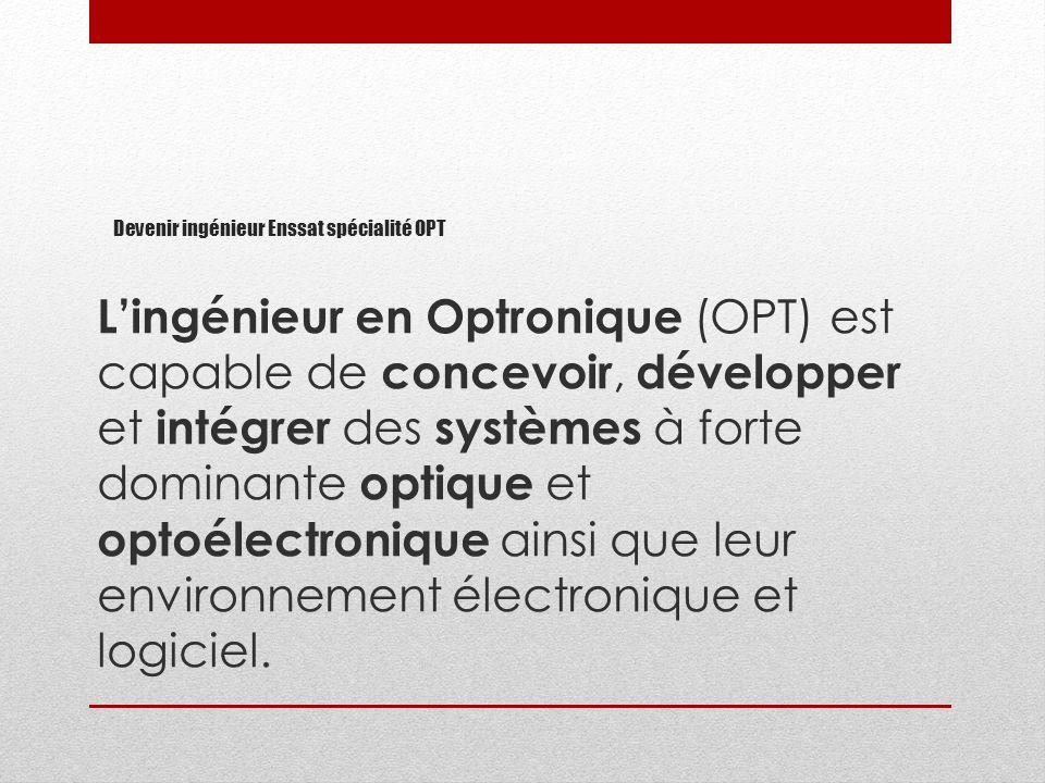Lingénieur en Optronique (OPT) est capable de concevoir, développer et intégrer des systèmes à forte dominante optique et optoélectronique ainsi que l
