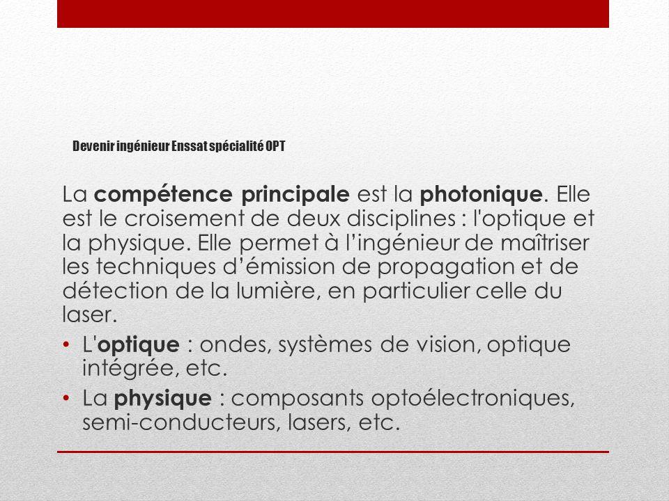 Devenir ingénieur Enssat spécialité OPT La compétence principale est la photonique. Elle est le croisement de deux disciplines : l'optique et la physi