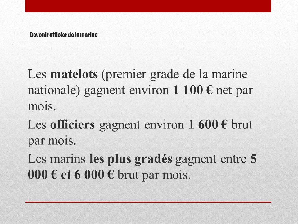 Devenir officier de la marine Les matelots (premier grade de la marine nationale) gagnent environ 1 100 net par mois. Les officiers gagnent environ 1