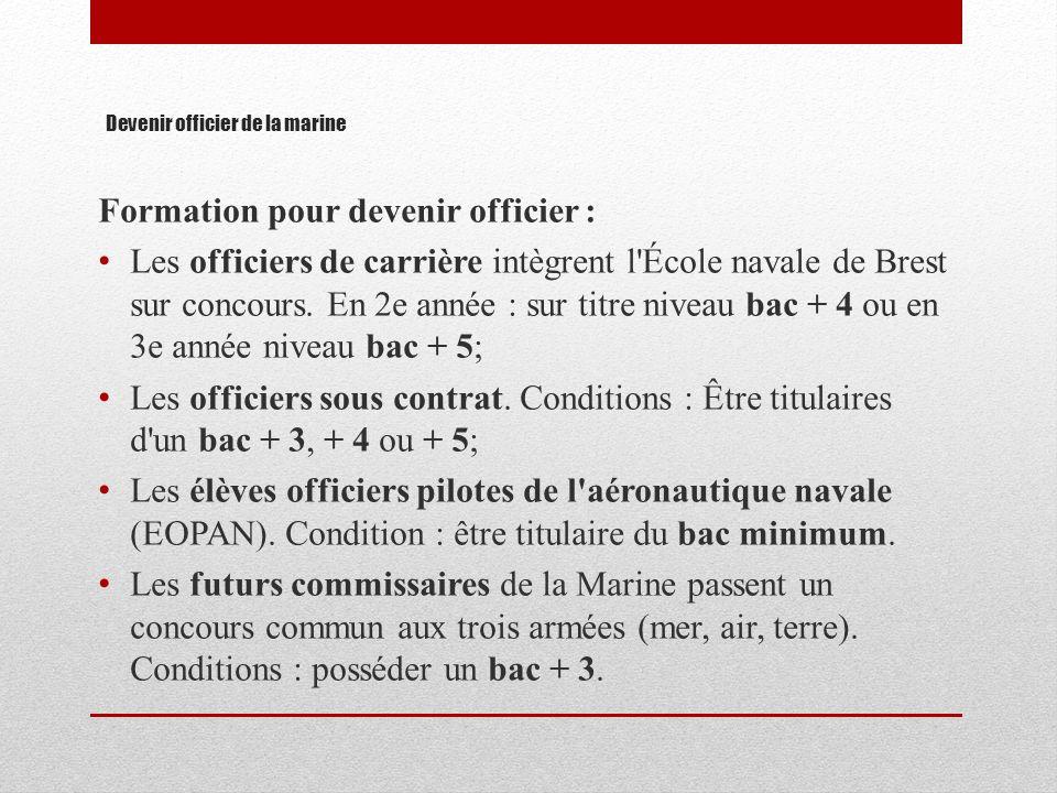 Devenir officier de la marine Formation pour devenir officier : Les officiers de carrière intègrent l'École navale de Brest sur concours. En 2e année